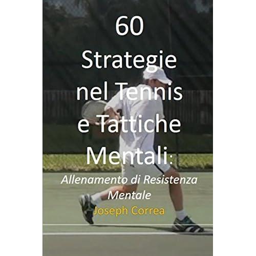 60 Strategie Nel Tennis E Tattiche Mentali: Allenamento Di Resistenza Mentale