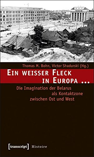 Ein weißer Fleck in Europa ...: Die Imagination der Belarus als Kontaktzone zwischen Ost und West (Histoire)