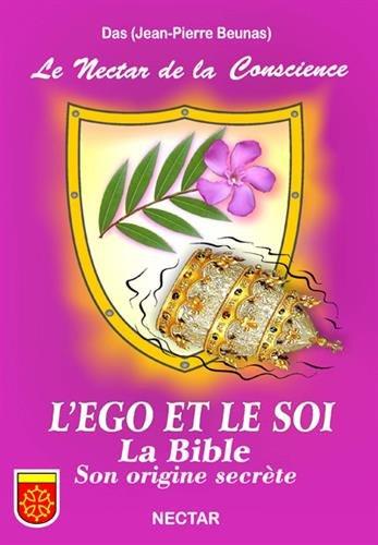 Nectar de la Conscience (Le) : L'EGO ET LE SOI. La Bible, son origine secrète