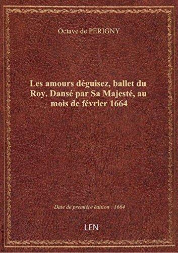 Les amours déguisez, ballet du Roy. Dansé par Sa Majesté, au mois de février 1664