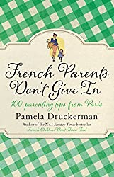 French Parents Don't Give In: 100 parenting tips from Paris by Pamela Druckerman (2-Jan-2014) Paperback