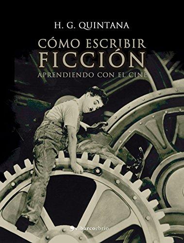 Cómo escribir ficción: Aprendiendo con el cine por H. G. Quintana