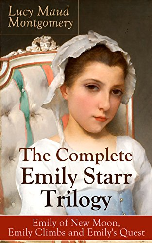 The Complete Emily Starr Trilogy: Emily of New Moon, Emily Climbs and Emily's Quest: From the author of Anne of Green Gables, Anne of Avonlea, Anne of ... The Story Girl and more (English Edition)