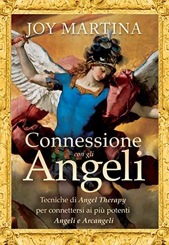 Connessione con gli angeli. Tecniche di angel therapy per connettersi ai più potenti angeli e arcangeli