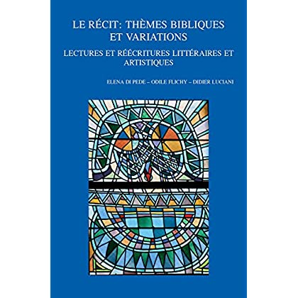 Le Recit: Themes Bibliques Et Variations: Lectures Et Reecritures Litteraires Et Artistiques. Viiie Colloque International Du Rrenab: Metz, 26-29 Mai 2016