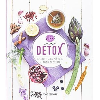 Detox. Ricette Facili Per Fare Il Pieno Di Salute
