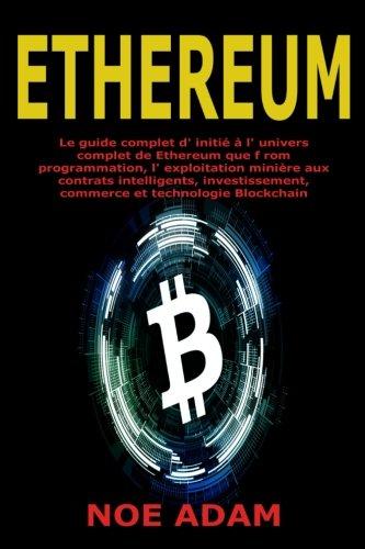 Ethereum: Le guide complet d' initi  l' univers complet de Ethereum que f rom programmation, l' exploitation minire aux contrats intelligents, investissement, commerce et technologie Blockchain
