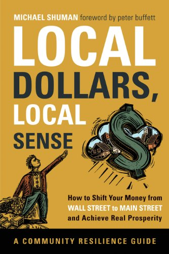 Local Dollars, Local Sense: How to Shift Your Money from Wall Street to Main Street and Achieve Real Prosperity--A Community Resilience Guide