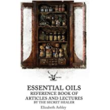 Essential Oil Reference Book: Articles and Lectures By The Secret Healer (The Secret Healer Manuals Book 10)