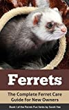 Ferrets: The Complete Ferret Care Guide for New Owners (Ferret Facts, Ferret Care, Ferret Books Book 1)