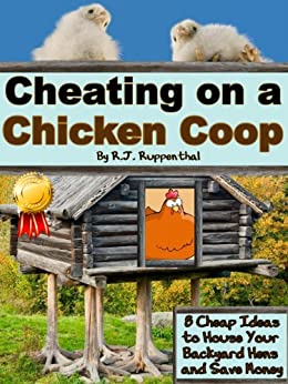 Cheating on a Chicken Coop: 8 Cheap Ideas to House Your Backyard Hens and Save Money (English Edition) par [Ruppenthal, R.J.]
