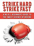 Strike Hard Strike Fast: A No B.S. Beginner's Guide to the Sweet Science of Boxing (Boxing, Fitness, Cardio, Health, Sport)