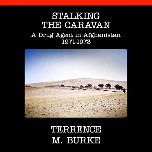 Stalking the Caravan: A Drug Agent in Afghanistan 1971-1973