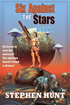 Six Against The Stars: Book 1 (The Six Against The Stars duology) by [Hunt, Stephen]