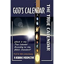 God's Calendar: Which Is the True Calendar According to the Bible's Standard?