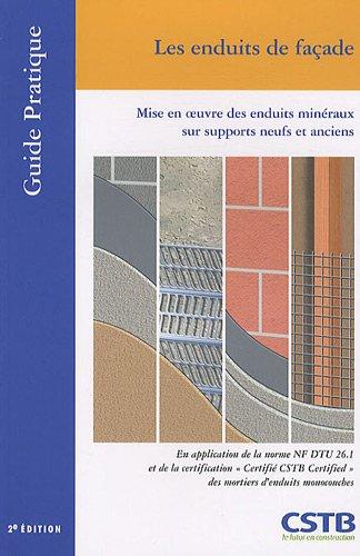 Les enduits de façade: Mise en oeuvre des enduits minéraux sur supports neufs et anciens. En application de la norme NF DTU 26.1 et de la ... des mortiers d'enduits monocouches.