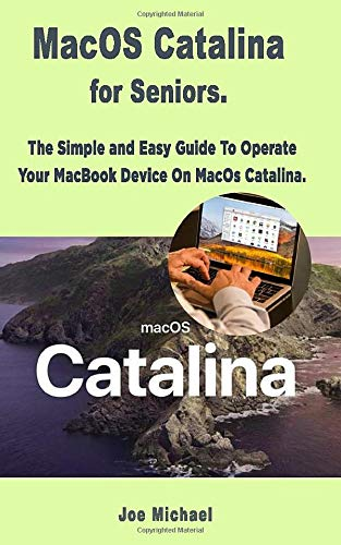 MacOS Catalina for Seniors: The Simple and Easy Guide To Operate Your MacBook Device On MacOS Catalina