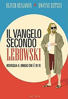 Il vangelo secondo Lebowski: Risveglia il drugo che è in te di [Benjamin, Oliver, Eutsey, Dwayne]