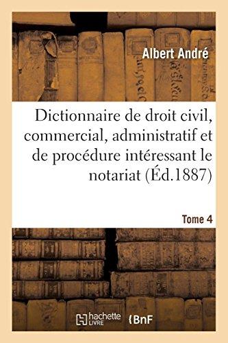 Dictionnaire de droit civil, commercial, administratif et de procédure: dans les matières intéressant le notariat. Tome 4 par Albert André
