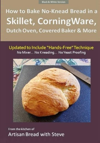 How to Bake No-Knead Bread in a Skillet, CorningWare, Dutch Oven, Covered Baker & More (Updated to Include Hands-Free Technique) (B&W Version): From the kitchen of Artisan Bread with Steve by Steve Gamelin (2014-12-20)