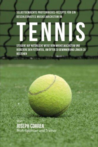 Selbstgemachte Proteinriegel-Rezepte fur ein beschleunigtes Muskelwachstum im Tennis: Steigere auf naturliche Weise dein Muskelwachstum und reduziere um ofter zu gewinnen und langer zu bestehen por Joseph Correa (Zertifizierter Sport-Ernahrungsberater)