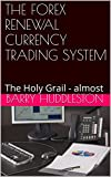 THE FOREX RENEWAL CURRENCY TRADING SYSTEM: The Holy Grail - almost (English Edition)