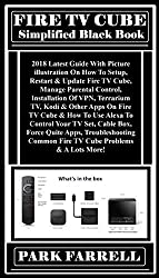 FIRE TV CUBE Simplified Black Book:  2018 Latest Guide With Picture illustration On How To Setup, Restart & Update Fire TV Cube, Manage Parental Control, Installation Of VPN, Terrarium TV, Kodi...