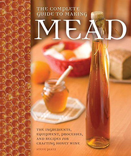 The Complete Guide to Making Mead: The Ingredients, Equipment, Processes, and Recipes for Crafting Honey Wine por Steve Piatz
