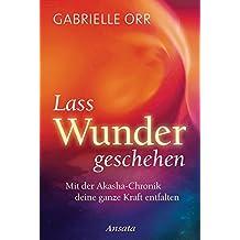 Lass Wunder geschehen: Mit der Akasha-Chronik deine ganze Kraft entfalten