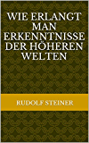 Wie erlangt man Erkenntnisse der höheren Welten (Rudolf Steiner Gesamtausgaben 10)