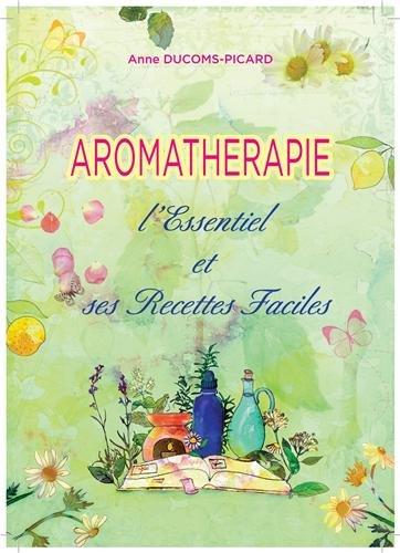 Aromatherapie l'Essentiel et Ses Recettes Faciles par Anne Ducoms-Picard