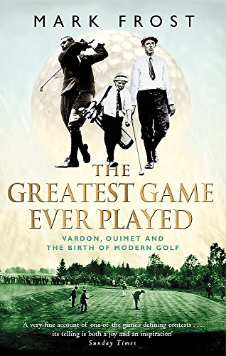 The Greatest Game Ever Played: Vardon, Ouimet and the birth of modern golf por Mark Frost