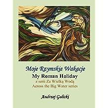 Moje Rzymskie Wakacje - My Roman Holiday (Polish-English edition): Wydanie dwujezyczne (Bilingual Edition) Polish-English (Za Wielka Woda (Across the Big Water) Book 10)