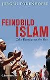 Feindbild Islam: Zehn Thesen gegen den Hass - Jürgen Todenhöfer
