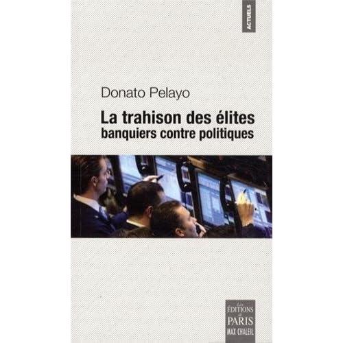La trahison des élites : Banquiers contre politiques de Donato Pelayo (5 avril 2013) Broché