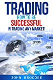 Trading: How to Be Successful in Trading Any Market!: Stocks, Options, Futures, Forex, ETFs (Trading, Trading Strategies, Trading for a Living) (English Edition)