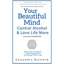 Your Beautiful Mind: Control Alcohol and Love Life More: Discover Freedom, Find Happiness & Change Your Life (Mindful Drinking Book 2) (English Edition)