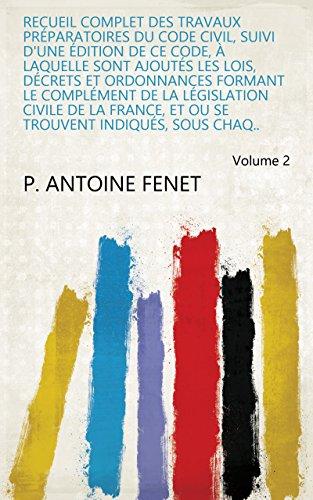 Recueil complet des travaux préparatoires du Code civil, suivi d'une édition de ce code, à laquelle sont ajoutés les lois, décrets et ordonnances formant ... se trouvent indiqués, sous chaq.. Volume 2 par P. Antoine Fenet