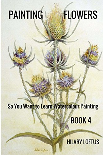 So You Want to Learn Watercolour Painting - Book 4 - Painting Flowers: Painting Flowers in Watercolour (English Edition)