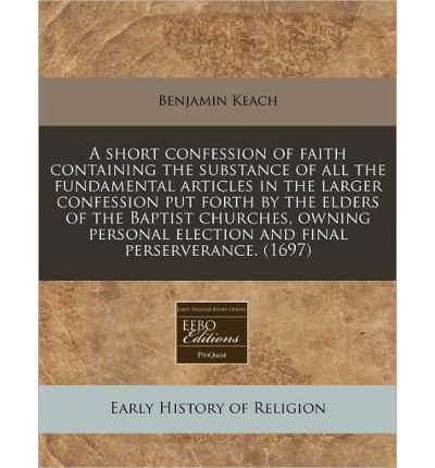 A Short Confession of Faith Containing the Substance of All the Fundamental Articles in the Larger Confession Put Forth by the Elders of the Baptist Churches, Owning Personal Election and Final Perserverance. (1697) (Paperback) - Common