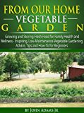 From Our Home Vegetable Garden: Growing and Storing Fresh Food for Family Health and Wellness... Inspiring, Low-Maintenance Vegetable Gardening Advice, Tips and How-To for Beginners (English Edition)
