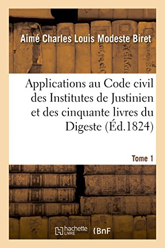 Applications au Code civil des Institutes de Justinien et des cinquante livres du Digeste. Tome 1