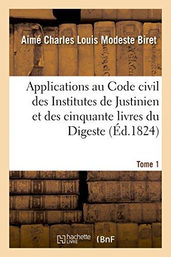 Applications au Code civil des Institutes de Justinien et des cinquante livres du Digeste. Tome 1 (Sciences Sociales) par BIRET-A