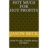 HOT MUGS FOR HOT PROFITS: HOW TO SELL COFFEE MUGS ON EBAY ! (English Edition)