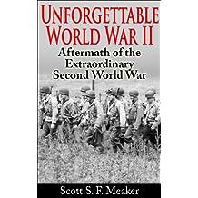 Unforgettable World War II: Aftermath of the Extraordinary Second World War