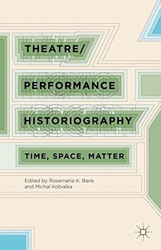 Theatre/Performance Historiography: Time, Space, Matter