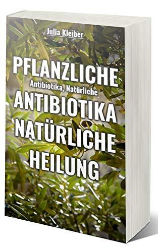 Pflanzliche Antibiotika - Natürliche Antibiotika - Natürliche Heilung: Alternative Medizin und Alternative Heilmethoden mithilfe von: Wildes Oregano Öl, ... CBD, Olivenblattextrakt, Einjähriger Bei