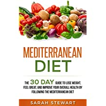 Mediterranean Diet: The 30 Day Guide to Lose Weight, Feel Great, and Improve Your Overall Health by Following the Mediterranean Diet   (English Edition)
