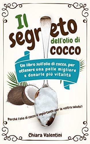 Il segreto dell'olio di cocco: Perché l'olio di cocco è importante per la vostra salute Il libro dell'olio di cocco per una pelle migliore e più vitalità grazie al potere curativo della noce di cocco
