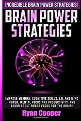 Brain Power Strategies: Improve Memory, Cognitive Skills, I.Q. And Mind Power, Mental Focus And Productivity, And Learn About Power Foods For The Brain!